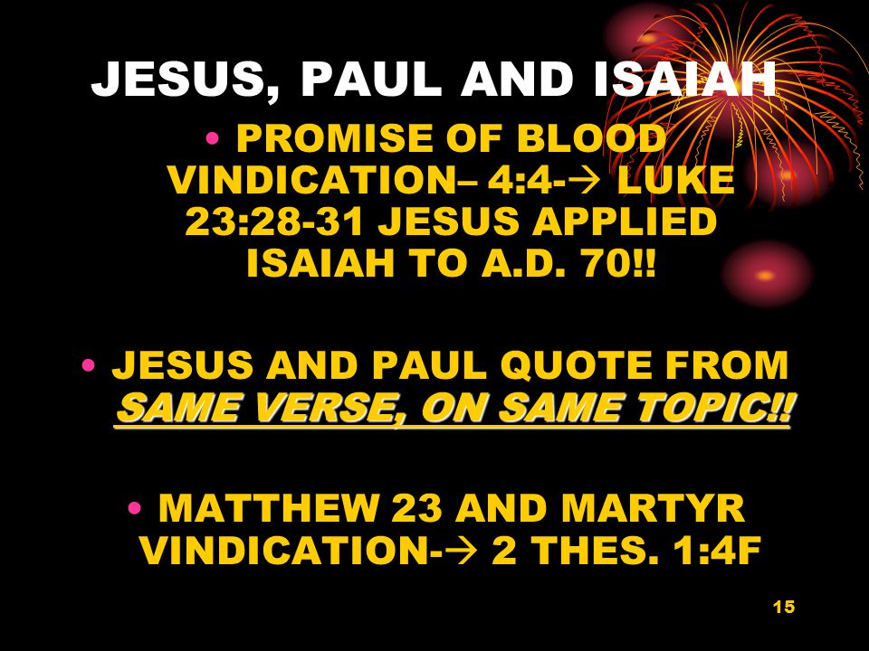 15 JESUS, PAUL AND ISAIAH PROMISE OF BLOOD VINDICATION– 4:4-  LUKE 23:28-31 JESUS APPLIED ISAIAH TO A.D.