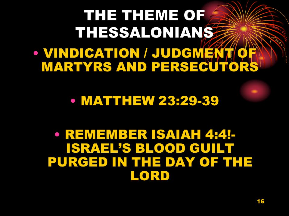 16 THE THEME OF THESSALONIANS VINDICATION / JUDGMENT OF MARTYRS AND PERSECUTORS MATTHEW 23:29-39 REMEMBER ISAIAH 4:4!- ISRAEL'S BLOOD GUILT PURGED IN THE DAY OF THE LORD