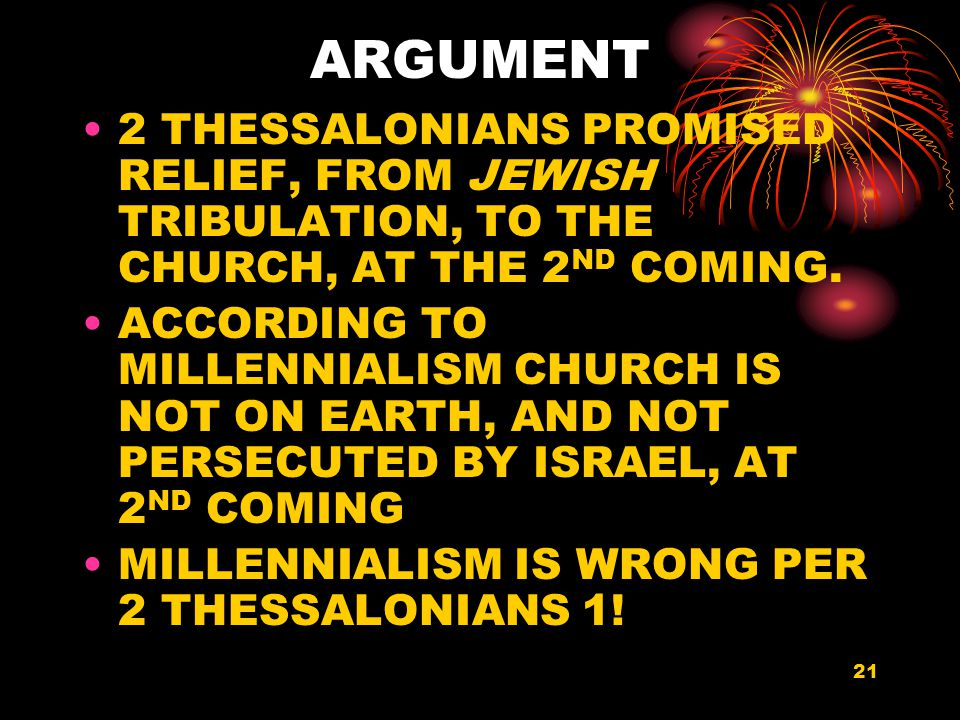 21 ARGUMENT 2 THESSALONIANS PROMISED RELIEF, FROM JEWISH TRIBULATION, TO THE CHURCH, AT THE 2 ND COMING.