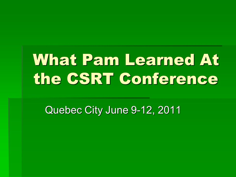 What Pam Learned At the CSRT Conference Quebec City June 9-12, 2011