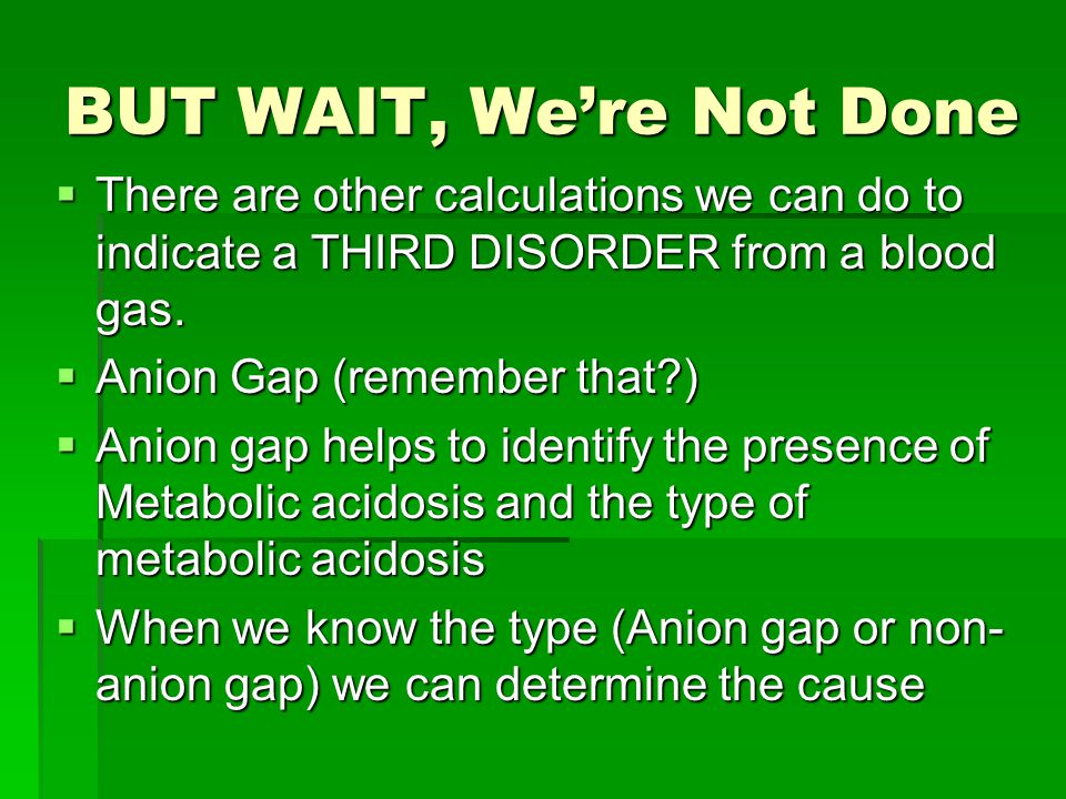 BUT WAIT, We're Not Done  There are other calculations we can do to indicate a THIRD DISORDER from a blood gas.