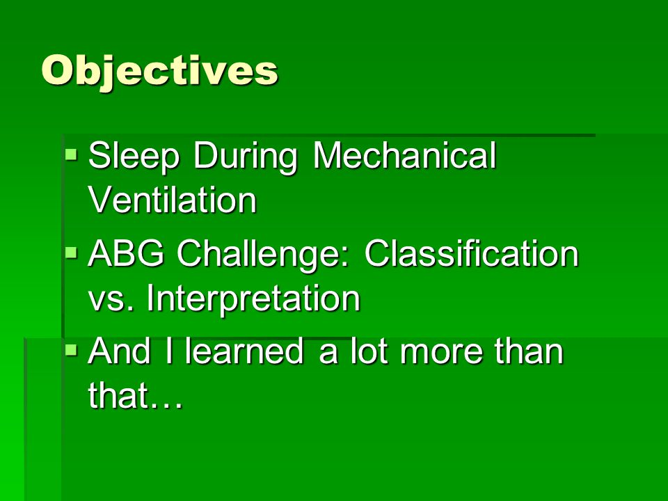 Objectives  Sleep During Mechanical Ventilation  ABG Challenge: Classification vs.