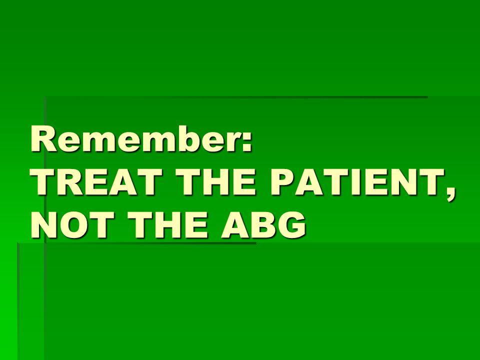 Remember: TREAT THE PATIENT, NOT THE ABG