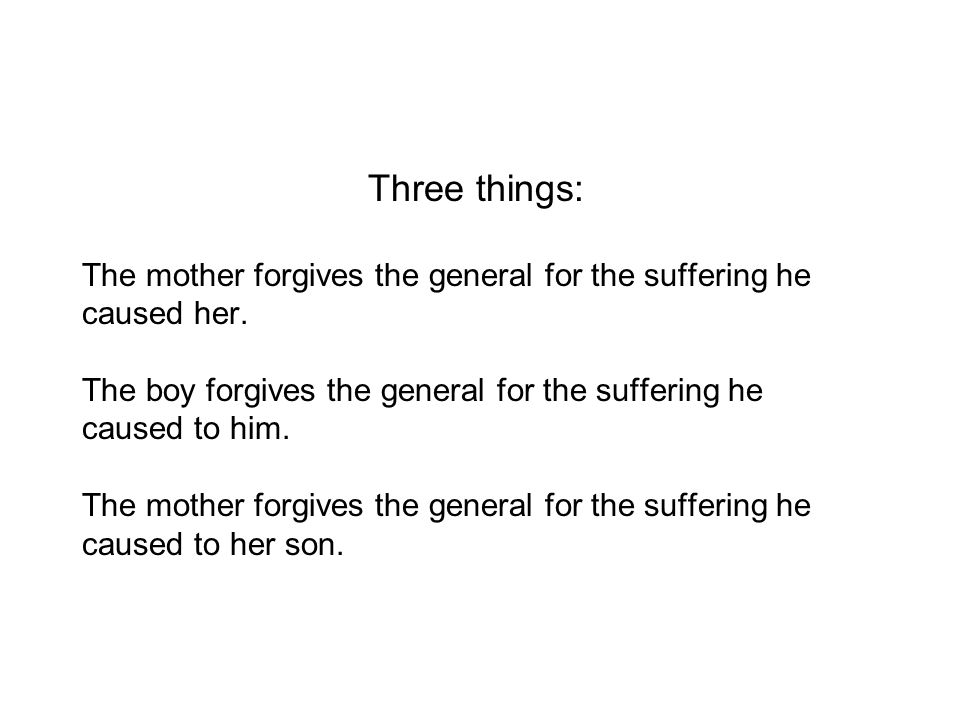 Three things: The mother forgives the general for the suffering he caused her.
