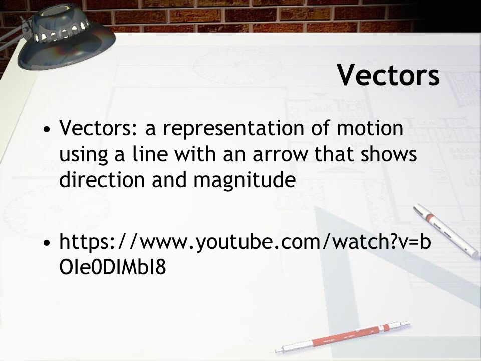 Vectors Vectors: a representation of motion using a line with an arrow that shows direction and magnitude https://www.youtube.com/watch?v=b OIe0DIMbI8