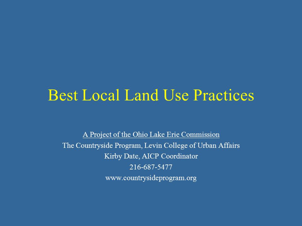 Best Local Land Use Practices A Project of the Ohio Lake Erie Commission The Countryside Program, Levin College of Urban Affairs Kirby Date, AICP Coordinator 216-687-5477 www.countrysideprogram.org