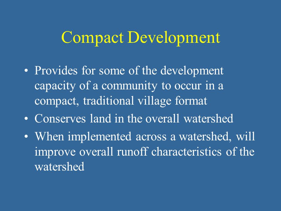 Compact Development Provides for some of the development capacity of a community to occur in a compact, traditional village format Conserves land in the overall watershed When implemented across a watershed, will improve overall runoff characteristics of the watershed