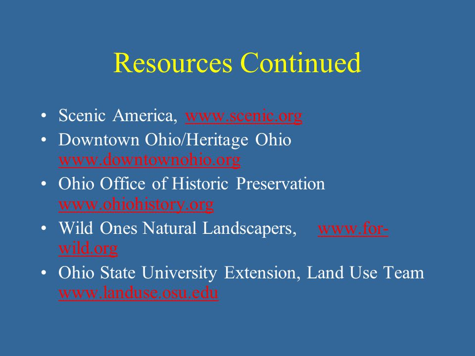 Resources Continued Scenic America, www.scenic.orgwww.scenic.org Downtown Ohio/Heritage Ohio www.downtownohio.org www.downtownohio.org Ohio Office of Historic Preservation www.ohiohistory.org www.ohiohistory.org Wild Ones Natural Landscapers, www.for- wild.orgwww.for- wild.org Ohio State University Extension, Land Use Team www.landuse.osu.edu www.landuse.osu.edu