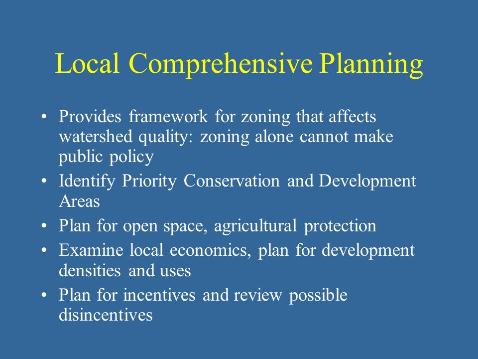 Local Comprehensive Planning Provides framework for zoning that affects watershed quality: zoning alone cannot make public policy Identify Priority Co