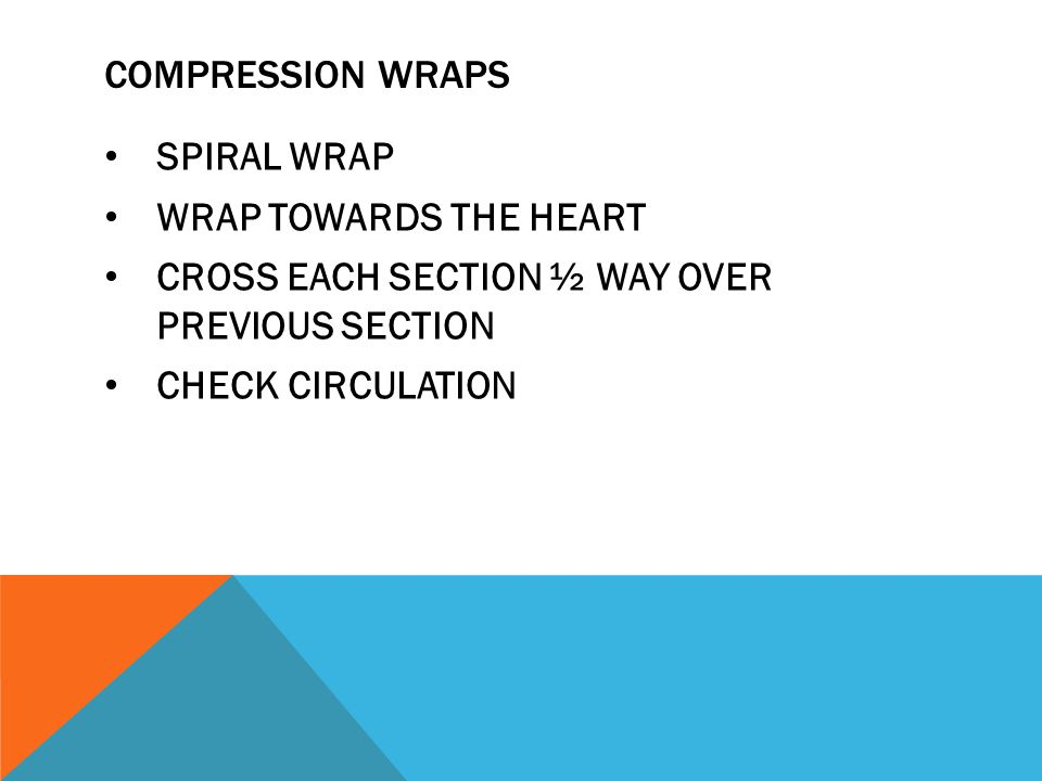 COMPRESSION WRAPS SPIRAL WRAP WRAP TOWARDS THE HEART CROSS EACH SECTION ½ WAY OVER PREVIOUS SECTION CHECK CIRCULATION