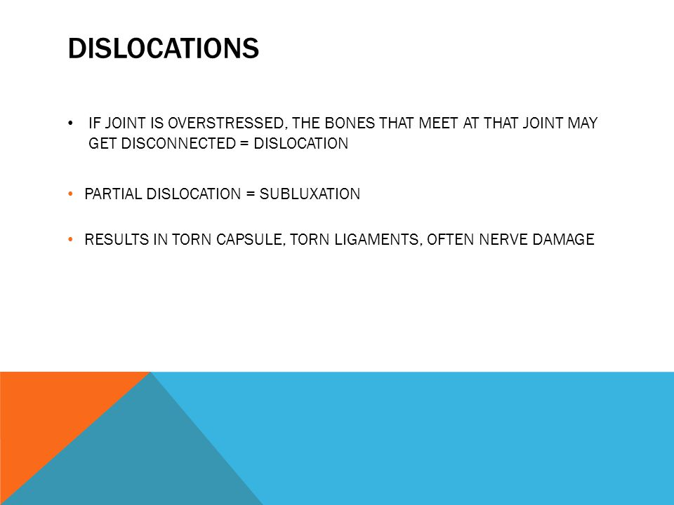 DISLOCATIONS IF JOINT IS OVERSTRESSED, THE BONES THAT MEET AT THAT JOINT MAY GET DISCONNECTED = DISLOCATION PARTIAL DISLOCATION = SUBLUXATION RESULTS IN TORN CAPSULE, TORN LIGAMENTS, OFTEN NERVE DAMAGE