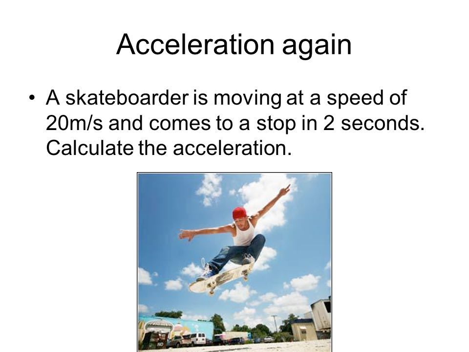 Acceleration again A skateboarder is moving at a speed of 20m/s and comes to a stop in 2 seconds.