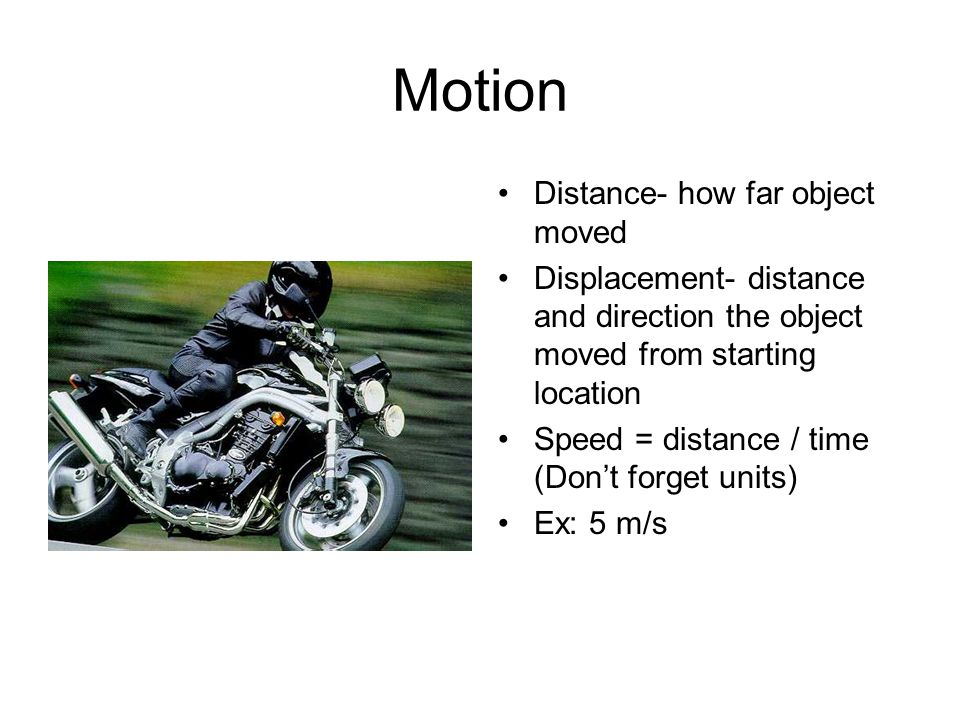 Motion Distance- how far object moved Displacement- distance and direction the object moved from starting location Speed = distance / time (Don't forget units) Ex: 5 m/s