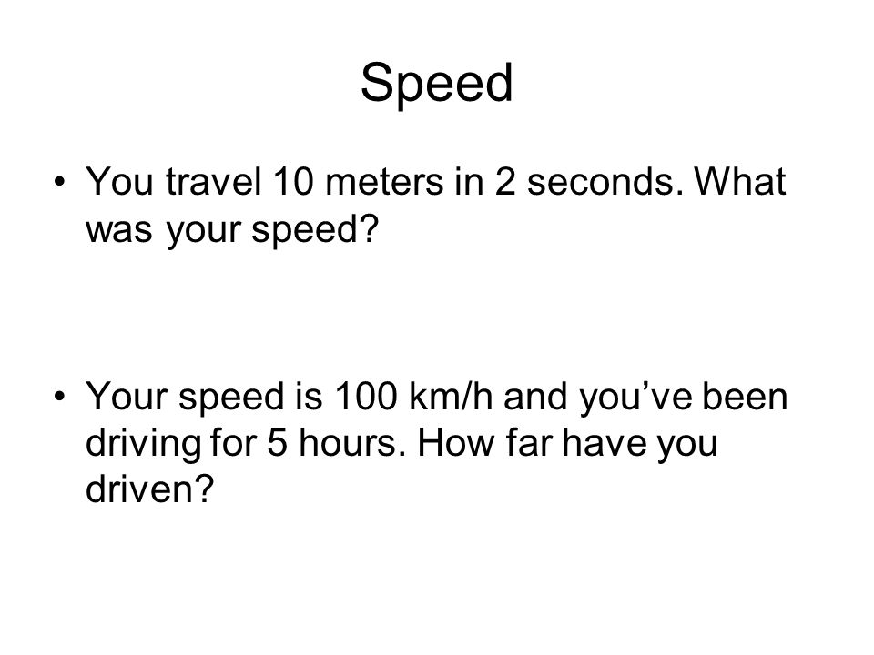 Speed You travel 10 meters in 2 seconds. What was your speed.