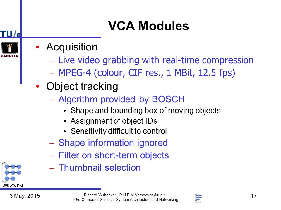 3 May, 2015 Richard Verhoeven, P.H.F.M.Verhoeven@tue.nl TU/e Computer Science, System Architecture and Networking 17 VCA Modules Acquisition – Live video grabbing with real-time compression – MPEG-4 (colour, CIF res., 1 MBit, 12.5 fps) Object tracking – Algorithm provided by BOSCH Shape and bounding box of moving objects Assignment of object IDs Sensitivity difficult to control – Shape information ignored – Filter on short-term objects – Thumbnail selection