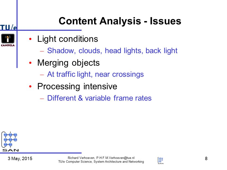 3 May, 2015 Richard Verhoeven, P.H.F.M.Verhoeven@tue.nl TU/e Computer Science, System Architecture and Networking 8 Content Analysis - Issues Light conditions – Shadow, clouds, head lights, back light Merging objects – At traffic light, near crossings Processing intensive – Different & variable frame rates