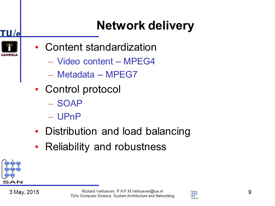 3 May, 2015 Richard Verhoeven, P.H.F.M.Verhoeven@tue.nl TU/e Computer Science, System Architecture and Networking 9 Network delivery Content standardization – Video content – MPEG4 – Metadata – MPEG7 Control protocol – SOAP – UPnP Distribution and load balancing Reliability and robustness