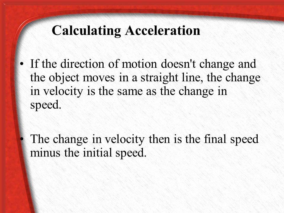 Calculating Acceleration Using this expression for the change in velocity, the acceleration can be calculated from the following equation:
