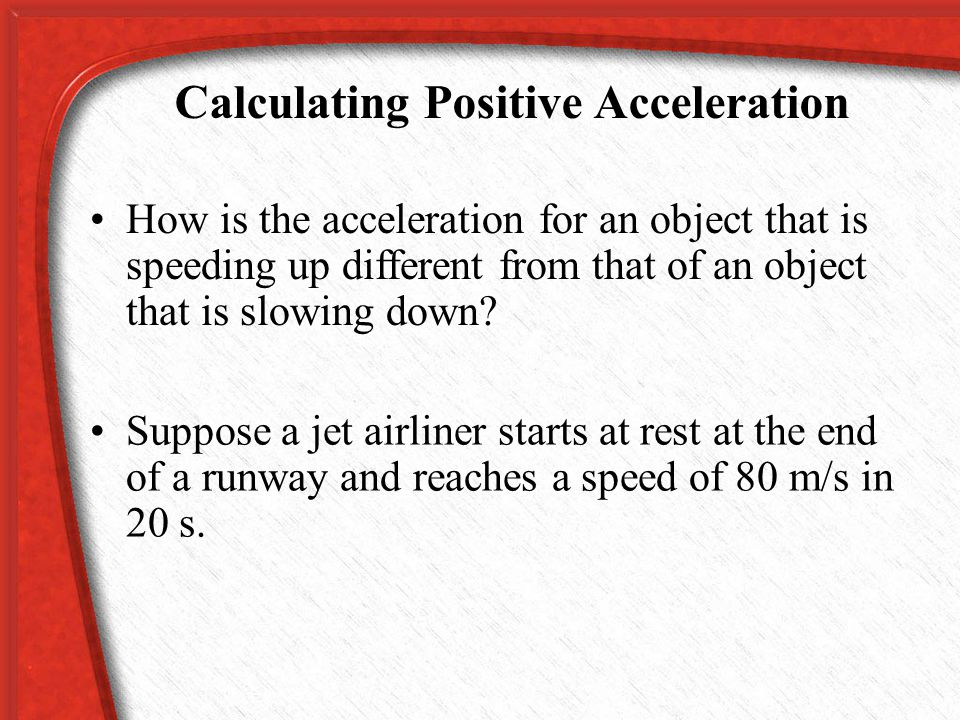 Calculating Acceleration If the direction of motion doesn t change and the object moves in a straight line, the change in velocity is the same as the change in speed.