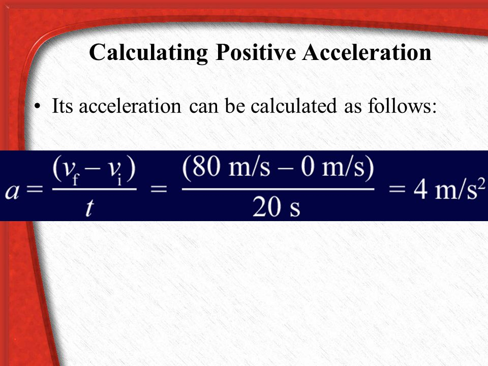 Calculating Positive Acceleration The airliner is traveling in a straight line down the runway, so its speed and velocity are the same. Because it sta