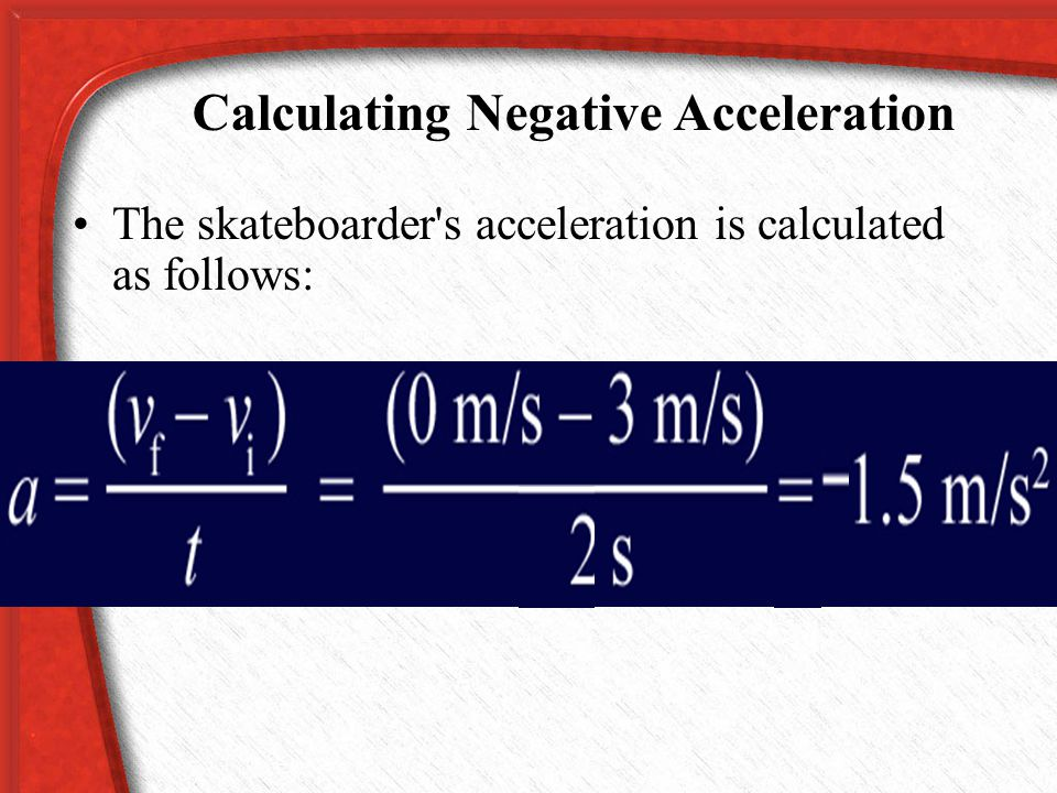 Calculating Negative Acceleration The final speed is zero and the initial speed was 3 m/s. Now imagine that a skateboarder is moving in a straight lin