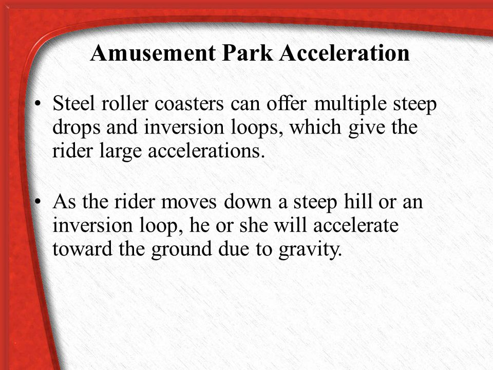 Amusement Park Acceleration Engineers use the laws of physics to design amusement park rides that are thrilling, but harmless. The highest speeds and