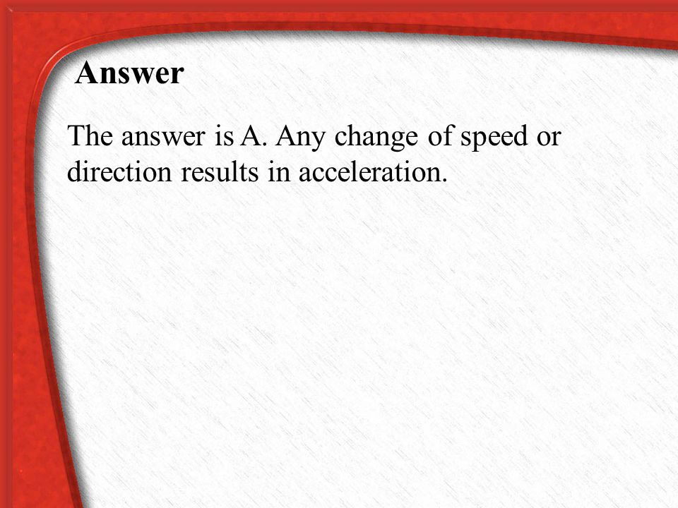 Which is NOT a form of acceleration? A. maintaining a constant speed and direction B. speeding up C. slowing down D. turning