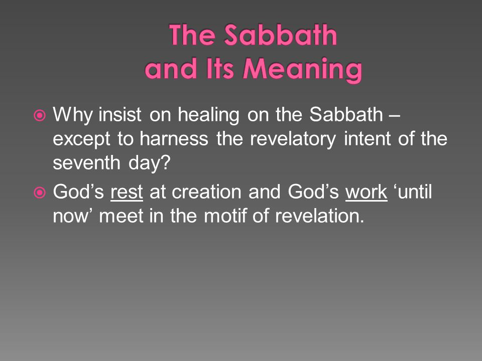  Why insist on healing on the Sabbath – except to harness the revelatory intent of the seventh day.