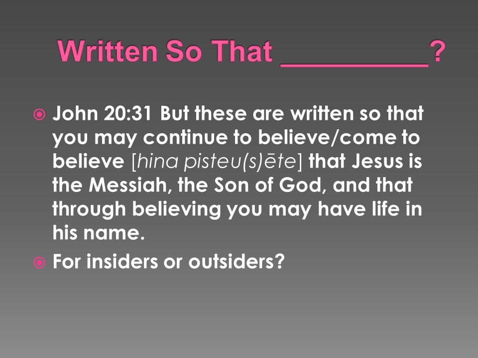  John 20:31 But these are written so that you may continue to believe/come to believe [hina pisteu(s)ēte] that Jesus is the Messiah, the Son of God, and that through believing you may have life in his name.