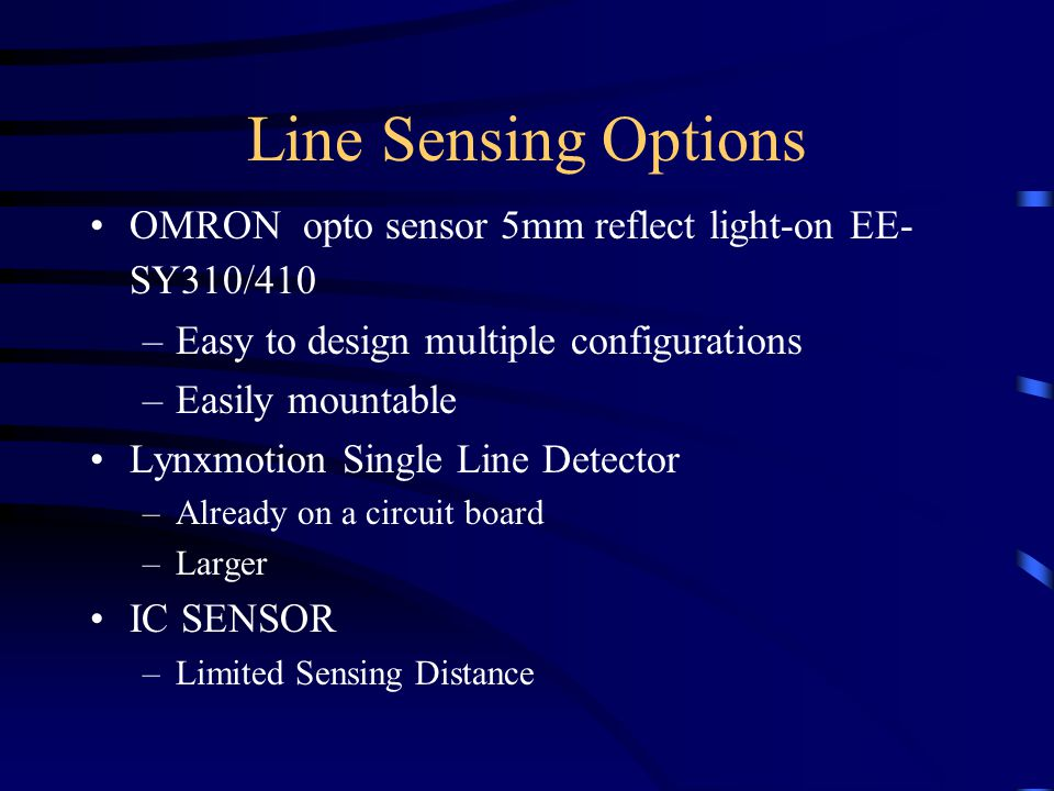 Line Sensing Options OMRON opto sensor 5mm reflect light-on EE- SY310/410 –Easy to design multiple configurations –Easily mountable Lynxmotion Single Line Detector –Already on a circuit board –Larger IC SENSOR –Limited Sensing Distance