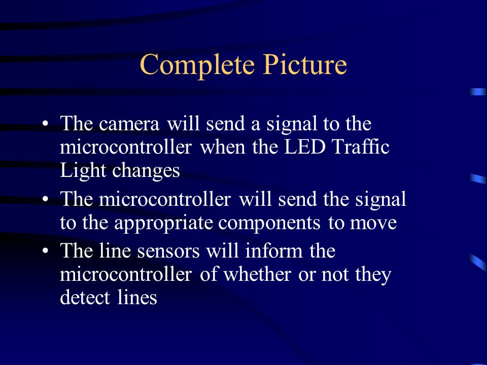 Complete Picture The camera will send a signal to the microcontroller when the LED Traffic Light changes The microcontroller will send the signal to the appropriate components to move The line sensors will inform the microcontroller of whether or not they detect lines