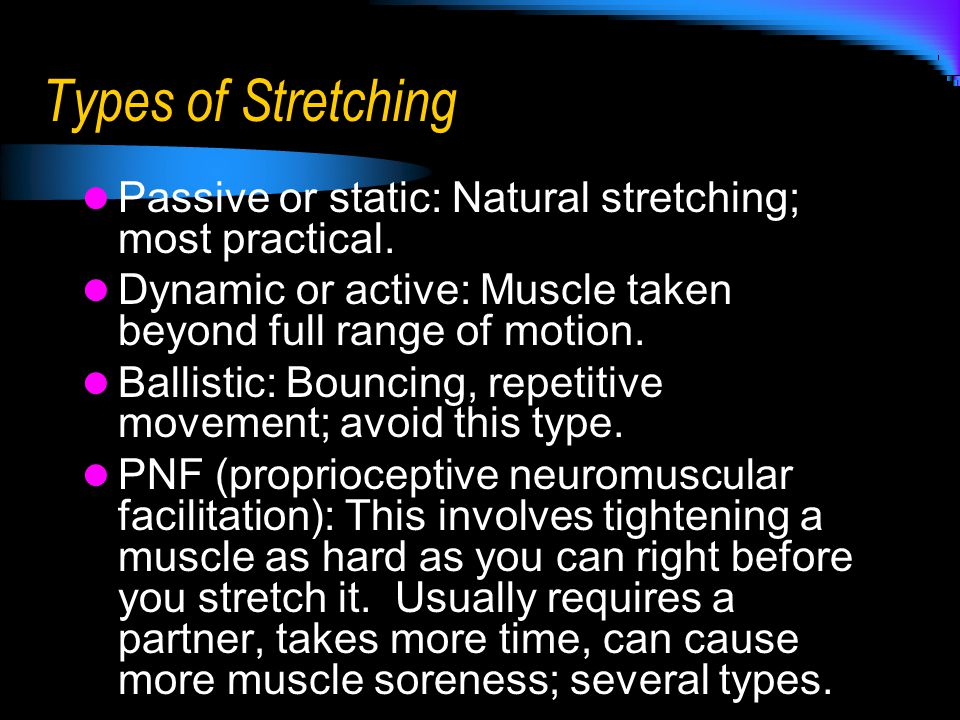Types of Stretching Passive or static: Natural stretching; most practical. Dynamic or active: Muscle taken beyond full range of motion. Ballistic: Bou