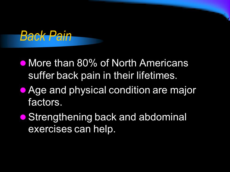 Back Pain More than 80% of North Americans suffer back pain in their lifetimes.