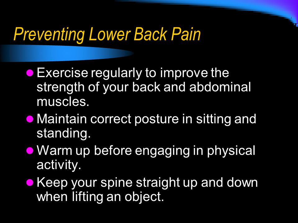 Preventing Lower Back Pain Exercise regularly to improve the strength of your back and abdominal muscles. Maintain correct posture in sitting and stan