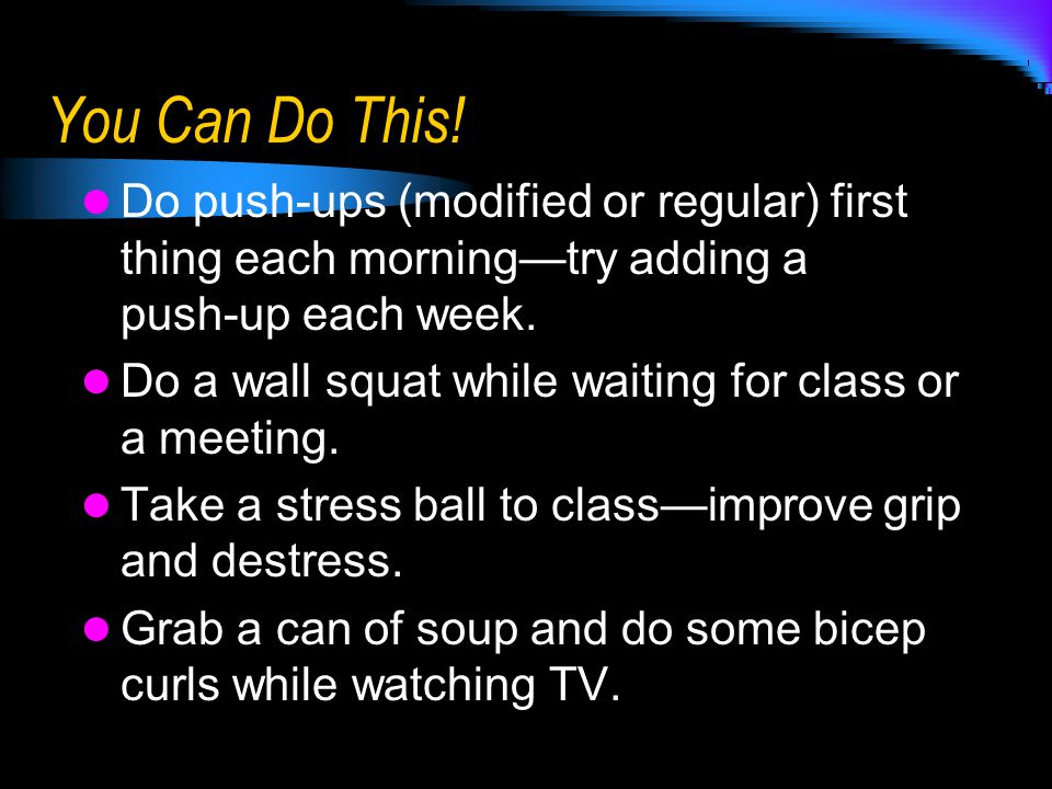 You Can Do This! Do push-ups (modified or regular) first thing each morning—try adding a push-up each week. Do a wall squat while waiting for class or