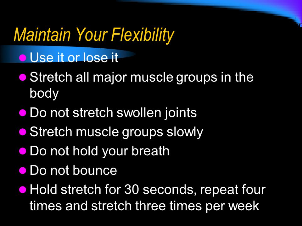 Maintain Your Flexibility Use it or lose it Stretch all major muscle groups in the body Do not stretch swollen joints Stretch muscle groups slowly Do