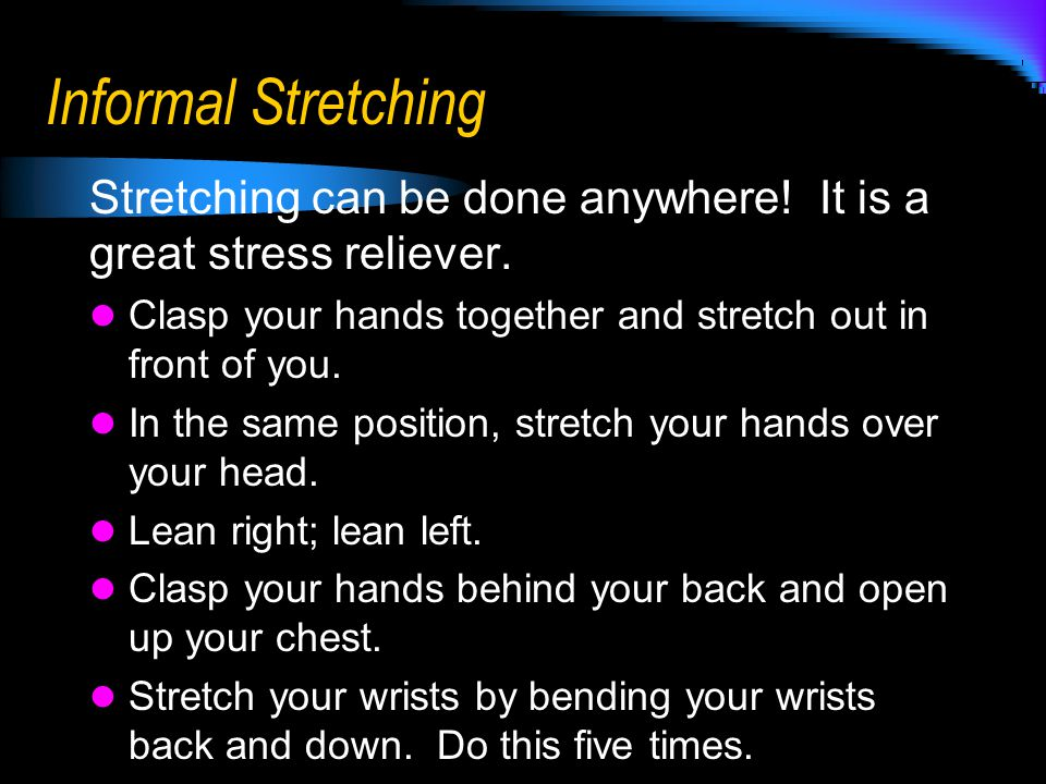 Informal Stretching Stretching can be done anywhere! It is a great stress reliever. Clasp your hands together and stretch out in front of you. In the