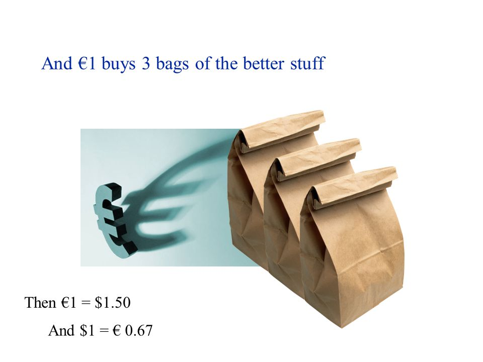 And €1 buys 3 bags of the better stuff Then €1 = $1.50 And $1 = € 0.67