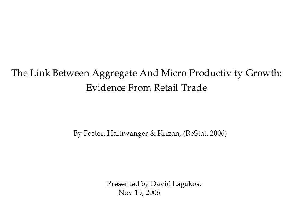 By Foster, Haltiwanger & Krizan, (ReStat, 2006) The Link Between Aggregate And Micro Productivity Growth: Evidence From Retail Trade Presented by David Lagakos, Nov 15, 2006