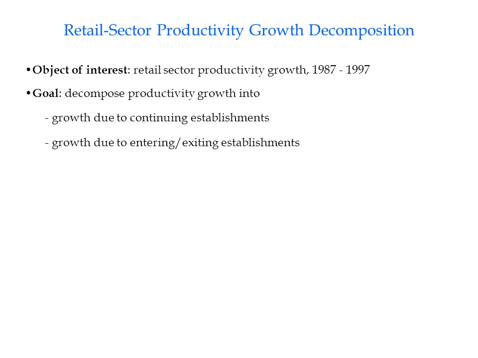 Retail-Sector Productivity Growth Decomposition Object of interest : retail sector productivity growth, 1987 - 1997 Goal : decompose productivity growth into - growth due to continuing establishments - growth due to entering/exiting establishments