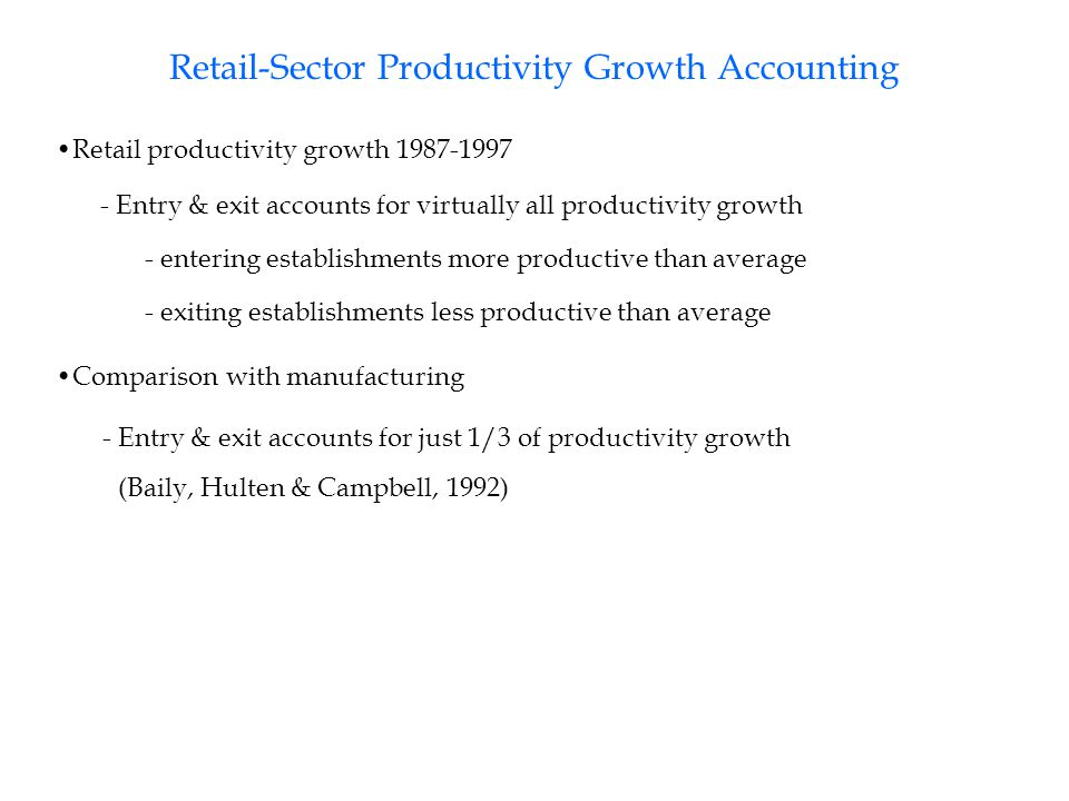 Retail-Sector Productivity Growth Accounting Retail productivity growth 1987-1997 - entering establishments more productive than average - Entry & exit accounts for virtually all productivity growth Comparison with manufacturing - Entry & exit accounts for just 1/3 of productivity growth (Baily, Hulten & Campbell, 1992) - exiting establishments less productive than average