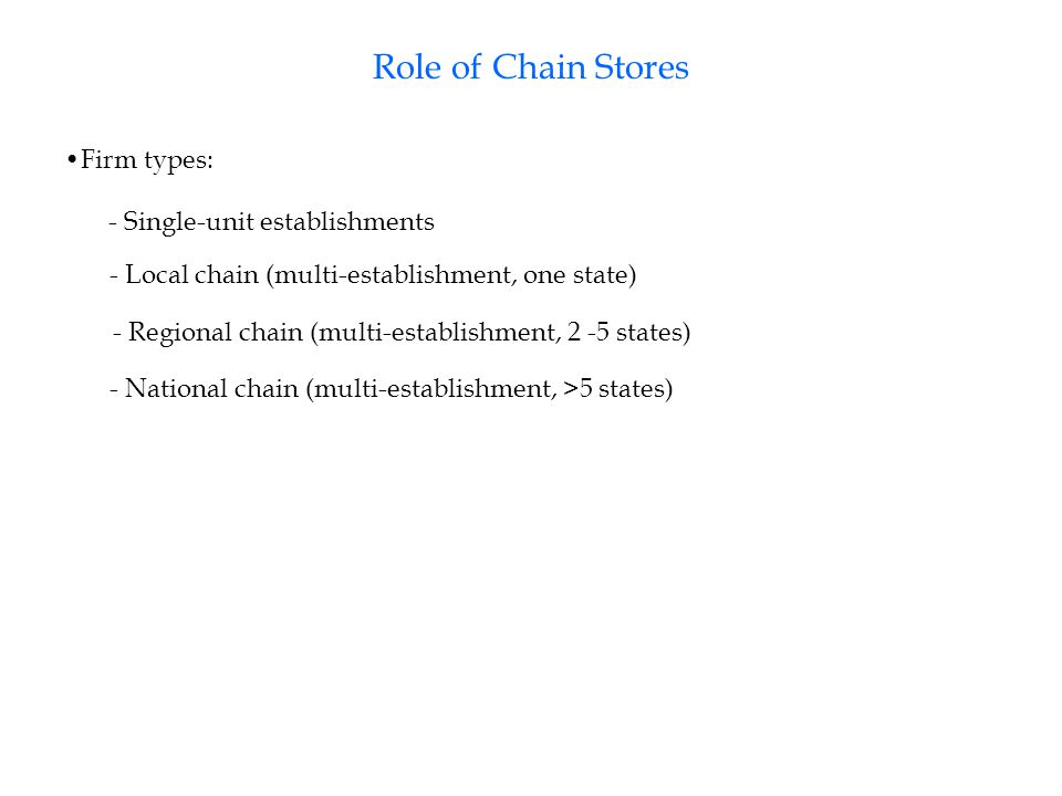 Role of Chain Stores Firm types: - Single-unit establishments - Local chain (multi-establishment, one state) - Regional chain (multi-establishment, 2 -5 states) - National chain (multi-establishment, >5 states)