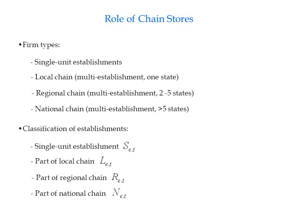 Role of Chain Stores Firm types: - Single-unit establishments - Local chain (multi-establishment, one state) - Regional chain (multi-establishment, 2 -5 states) - National chain (multi-establishment, >5 states) Classification of establishments: - Single-unit establishment - Part of local chain - Part of regional chain - Part of national chain