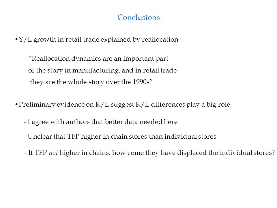 Conclusions Y/L growth in retail trade explained by reallocation Reallocation dynamics are an important part of the story in manufacturing, and in retail trade they are the whole story over the 1990s Preliminary evidence on K/L suggest K/L differences play a big role - I agree with authors that better data needed here - Unclear that TFP higher in chain stores than individual stores - If TFP not higher in chains, how come they have displaced the individual stores?