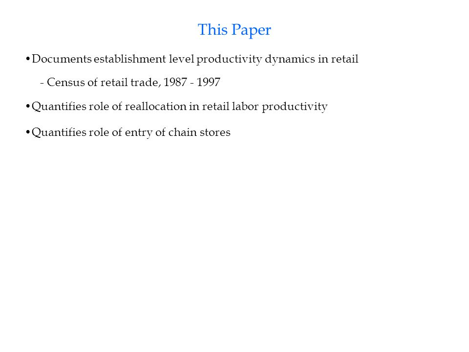 This Paper Quantifies role of reallocation in retail labor productivity Quantifies role of entry of chain stores Documents establishment level productivity dynamics in retail - Census of retail trade, 1987 - 1997