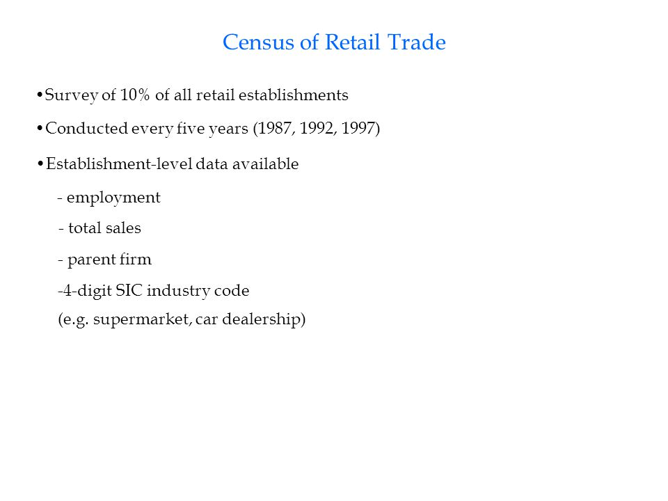 Census of Retail Trade Survey of 10% of all retail establishments Conducted every five years (1987, 1992, 1997) Establishment-level data available - employment - total sales Establishment-level data unavailable - capital or land inputs - cost of goods purchased - cost of other intermediate goods/services - parent firm -4-digit SIC industry code (e.g.
