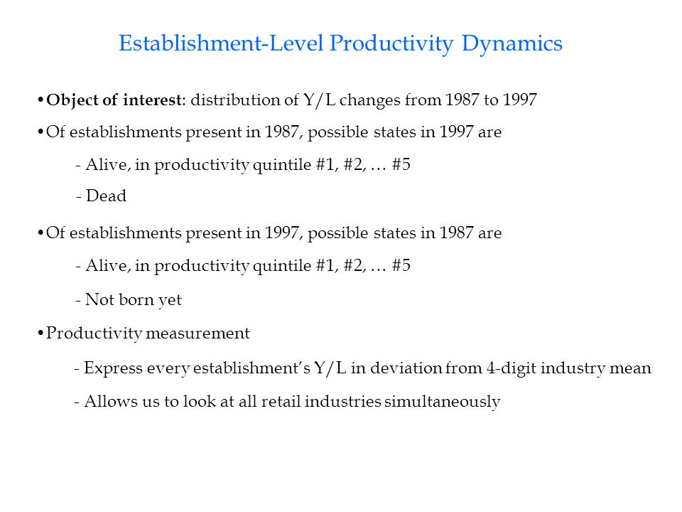 Establishment-Level Productivity Dynamics Object of interest : distribution of Y/L changes from 1987 to 1997 Of establishments present in 1987, possible states in 1997 are - Alive, in productivity quintile #1, #2, … #5 - Dead Of establishments present in 1997, possible states in 1987 are - Not born yet - Alive, in productivity quintile #1, #2, … #5 Productivity measurement - Express every establishment's Y/L in deviation from 4-digit industry mean - Allows us to look at all retail industries simultaneously