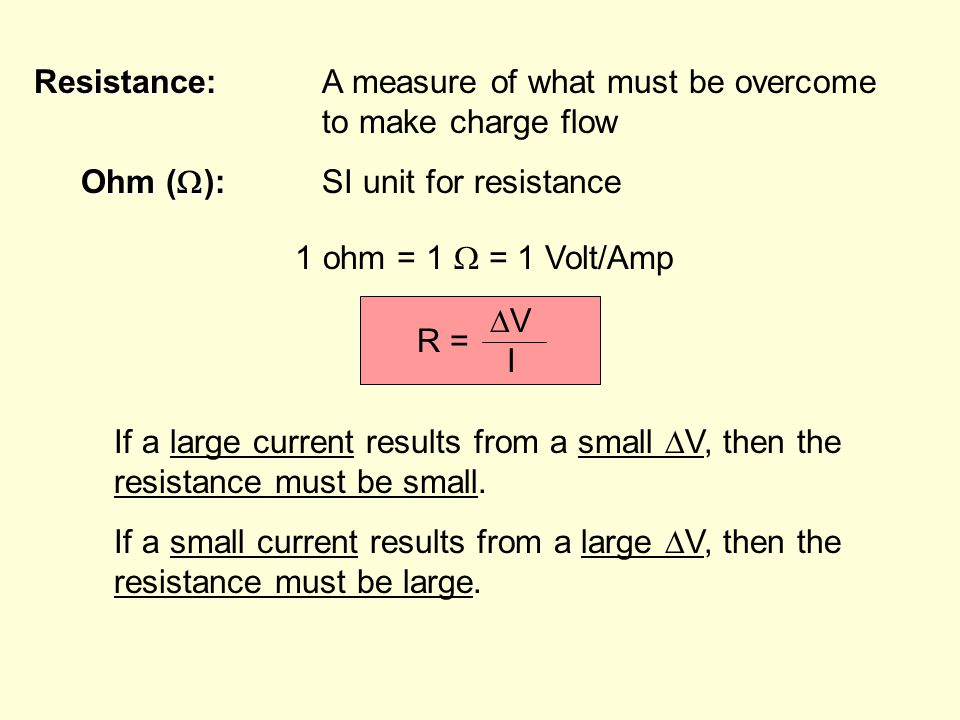 Resistance: Resistance:A measure of what must be overcome to make charge flow Ohm (  ): Ohm (  ):SI unit for resistance 1 ohm = 1  = 1 Volt/Amp R = VIVI If a large current results from a small  V, then the resistance must be small.