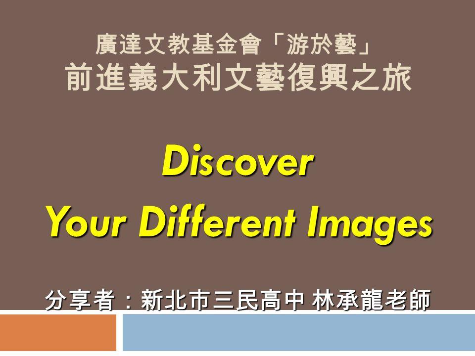 廣達文教基金會「游於藝」 前進義大利文藝復興之旅 Discover Your Different Images 分享者:新北市三民高中 林承龍老師