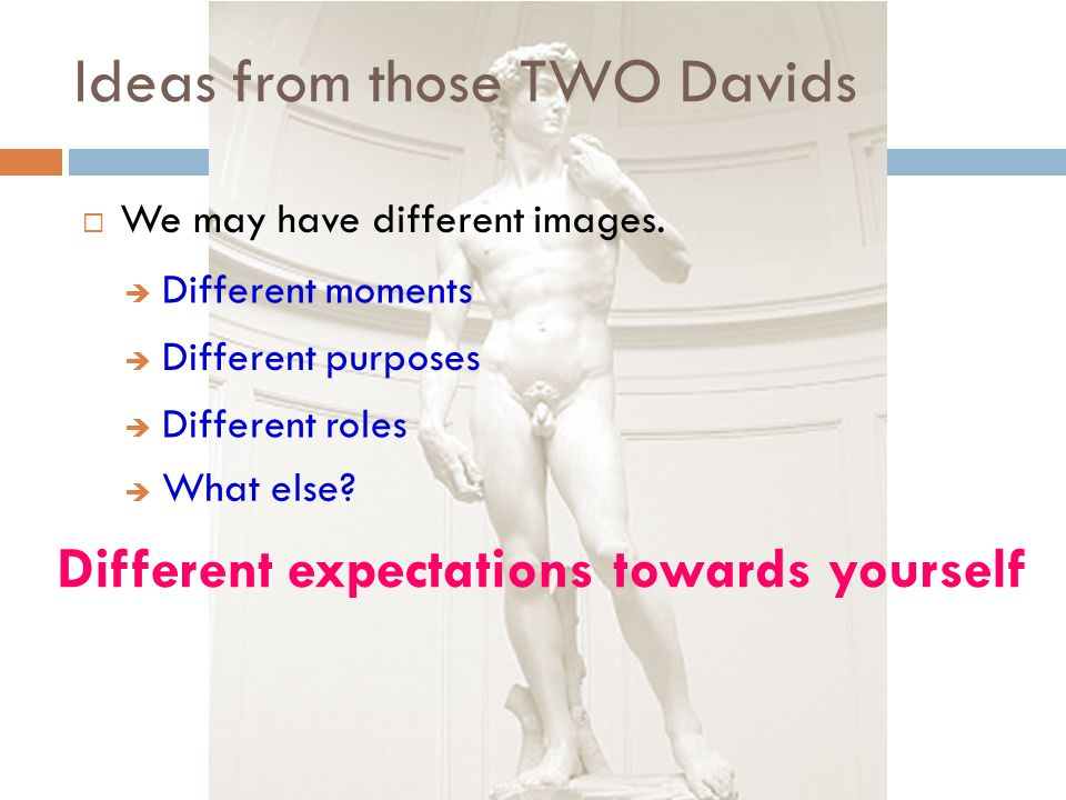 Ideas from those TWO Davids  We may have different images.  Different moments  Different purposes  Different roles Different expectations towards